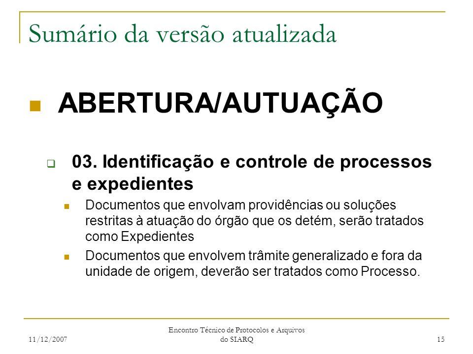 11/12/2007 Encontro Técnico de Protocolos e Arquivos do SIARQ 15 Sumário da versão atualizada ABERTURA/AUTUAÇÃO 03. Identificação e controle de proces