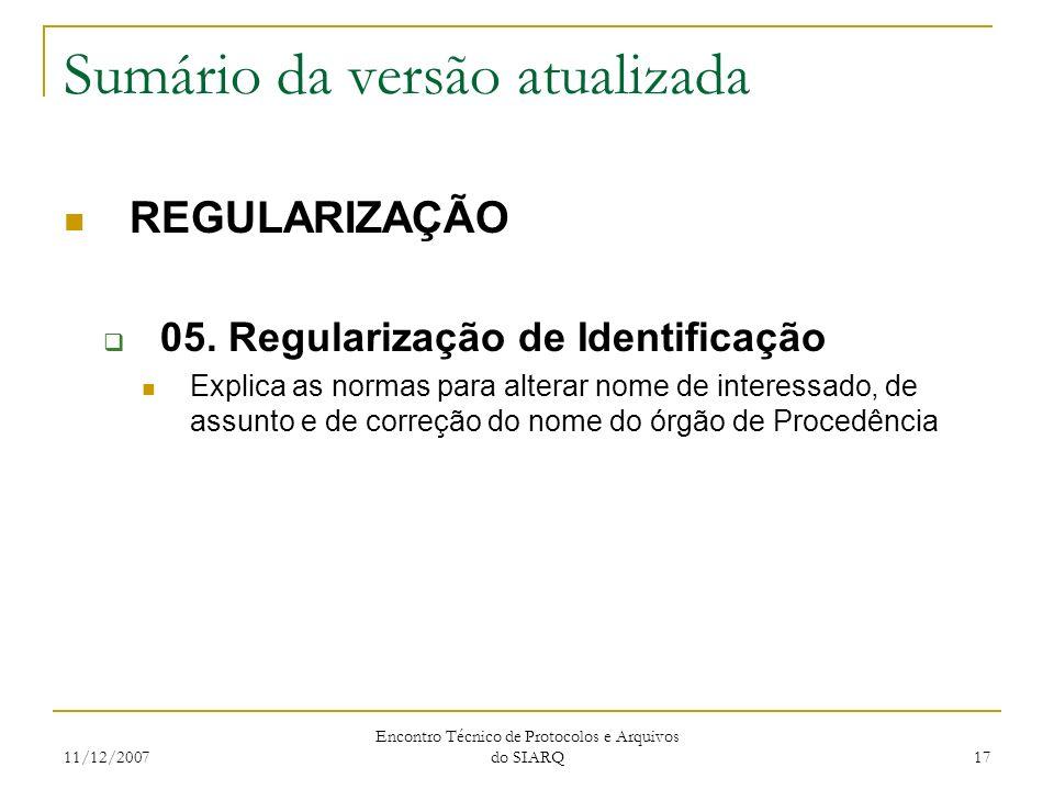 11/12/2007 Encontro Técnico de Protocolos e Arquivos do SIARQ 17 Sumário da versão atualizada REGULARIZAÇÃO 05. Regularização de Identificação Explica