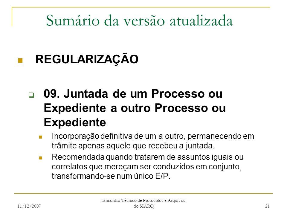 11/12/2007 Encontro Técnico de Protocolos e Arquivos do SIARQ 21 Sumário da versão atualizada REGULARIZAÇÃO 09. Juntada de um Processo ou Expediente a