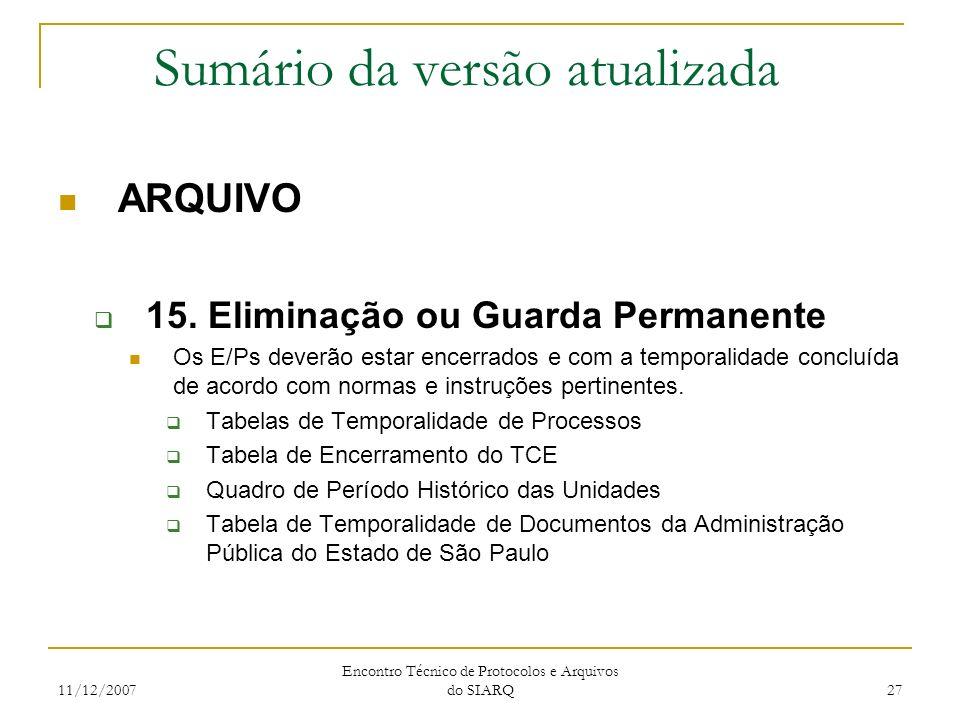 11/12/2007 Encontro Técnico de Protocolos e Arquivos do SIARQ 27 Sumário da versão atualizada ARQUIVO 15. Eliminação ou Guarda Permanente Os E/Ps deve