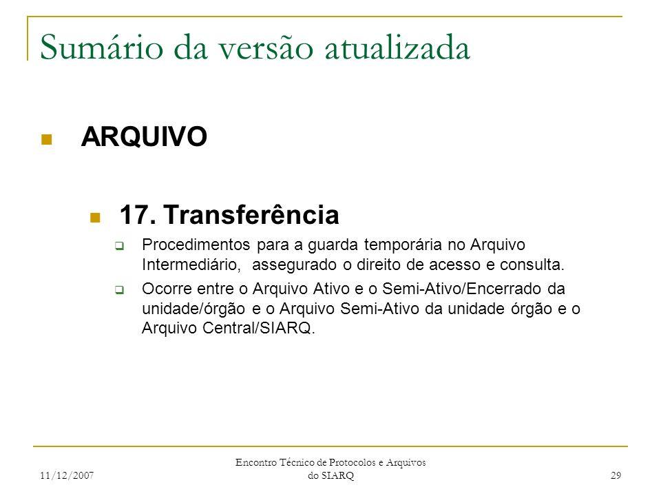 11/12/2007 Encontro Técnico de Protocolos e Arquivos do SIARQ 29 Sumário da versão atualizada ARQUIVO 17. Transferência Procedimentos para a guarda te