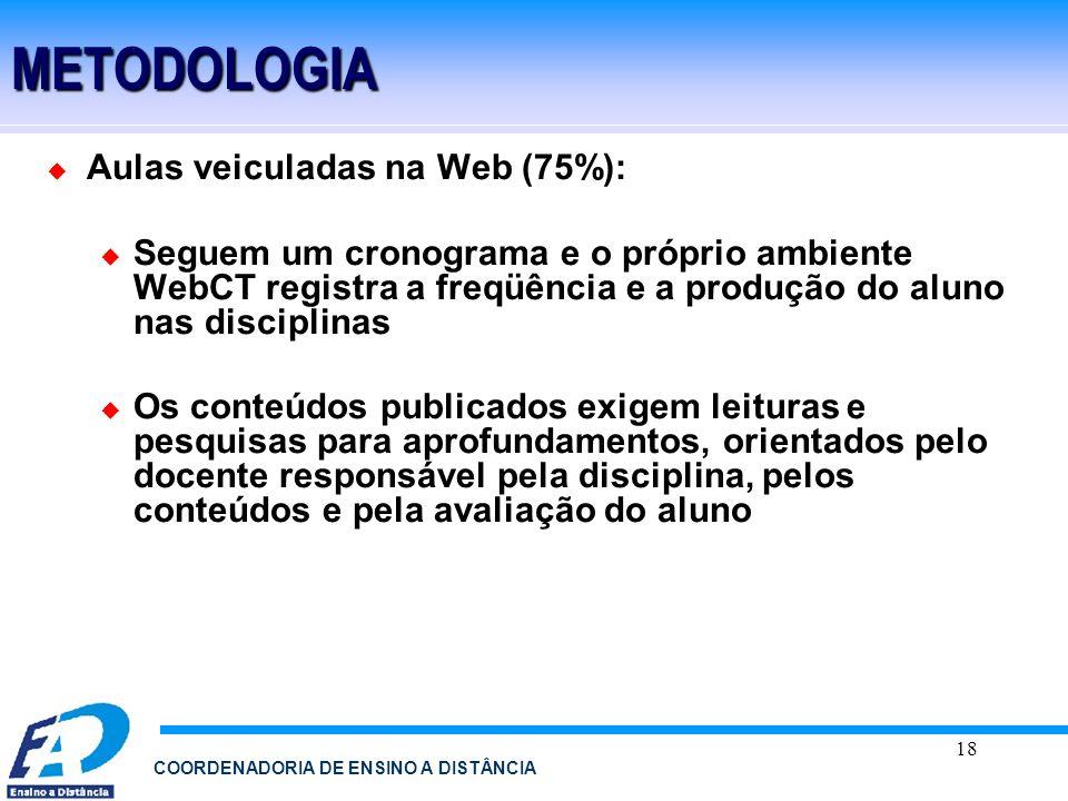 18 COORDENADORIA DE ENSINO A DISTÂNCIAMETODOLOGIA Aulas veiculadas na Web (75%): Seguem um cronograma e o próprio ambiente WebCT registra a freqüência