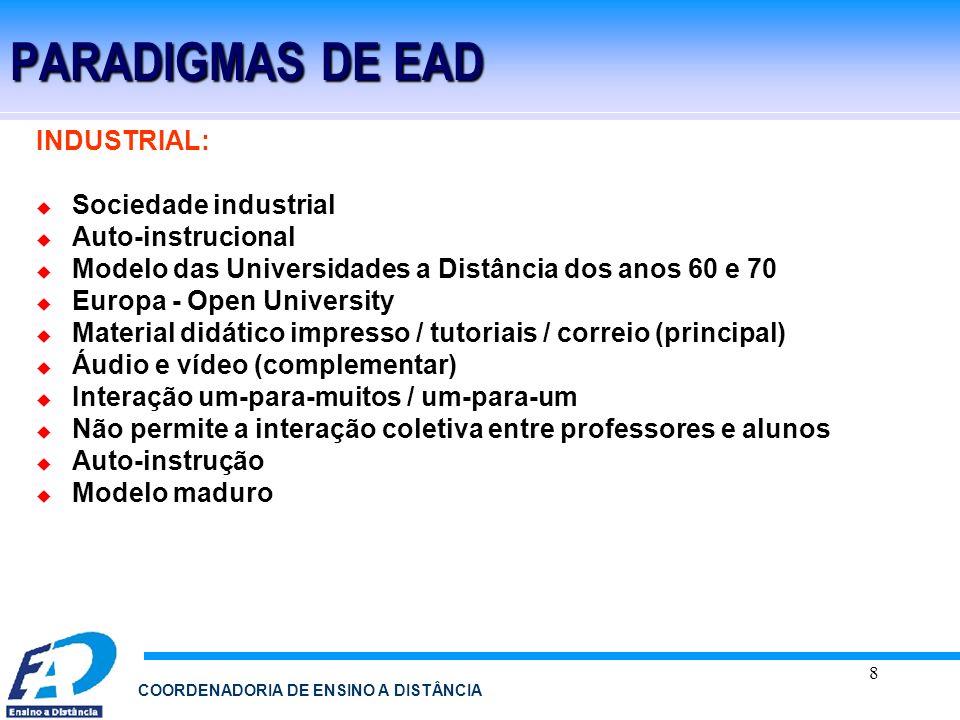 8 COORDENADORIA DE ENSINO A DISTÂNCIA PARADIGMAS DE EAD INDUSTRIAL: Sociedade industrial Auto-instrucional Modelo das Universidades a Distância dos an