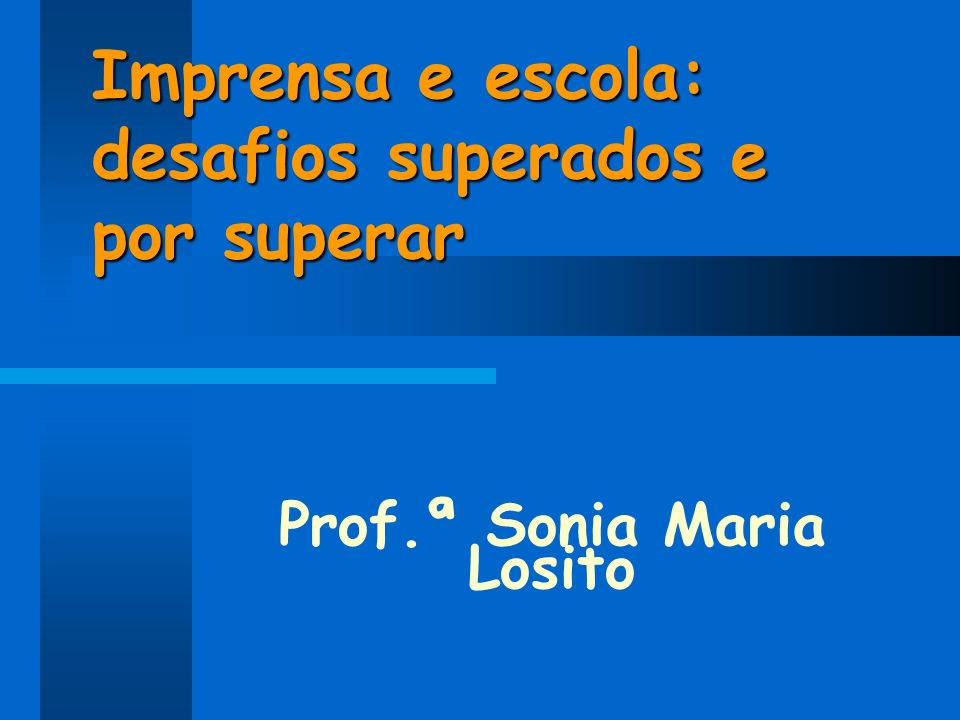 Imprensa e escola: desafios superados e por superar Prof.ª Sonia Maria Losito