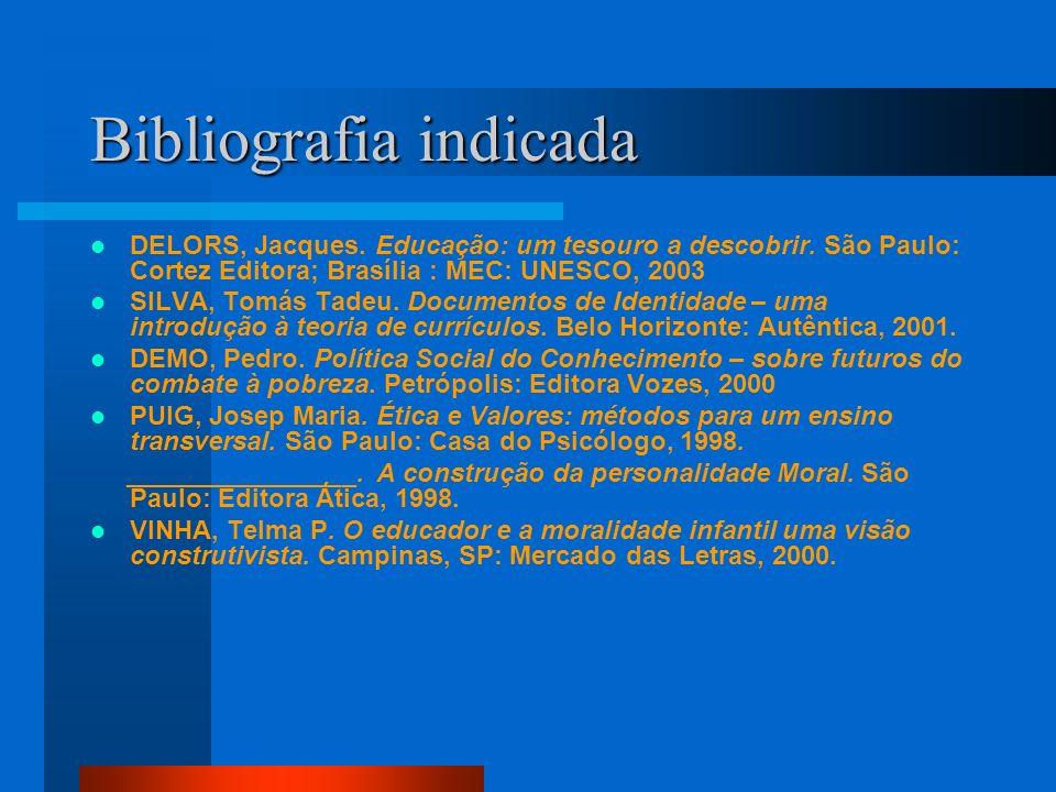 Bibliografia indicada DELORS, Jacques. Educação: um tesouro a descobrir. São Paulo: Cortez Editora; Brasília : MEC: UNESCO, 2003 SILVA, Tomás Tadeu. D