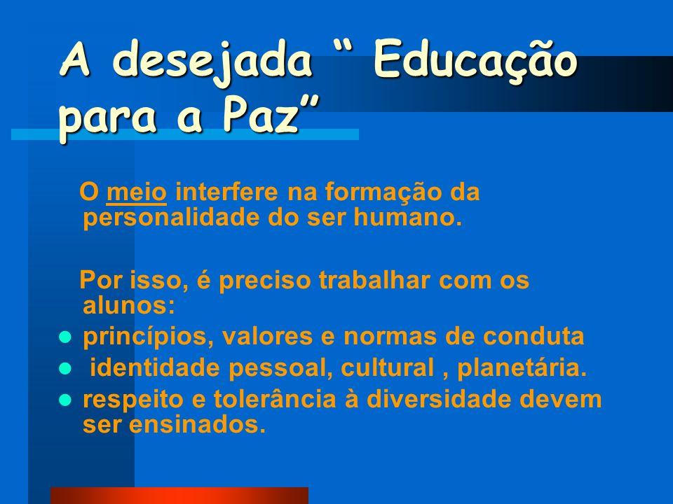 A desejada Educação para a Paz O meio interfere na formação da personalidade do ser humano. Por isso, é preciso trabalhar com os alunos: princípios, v