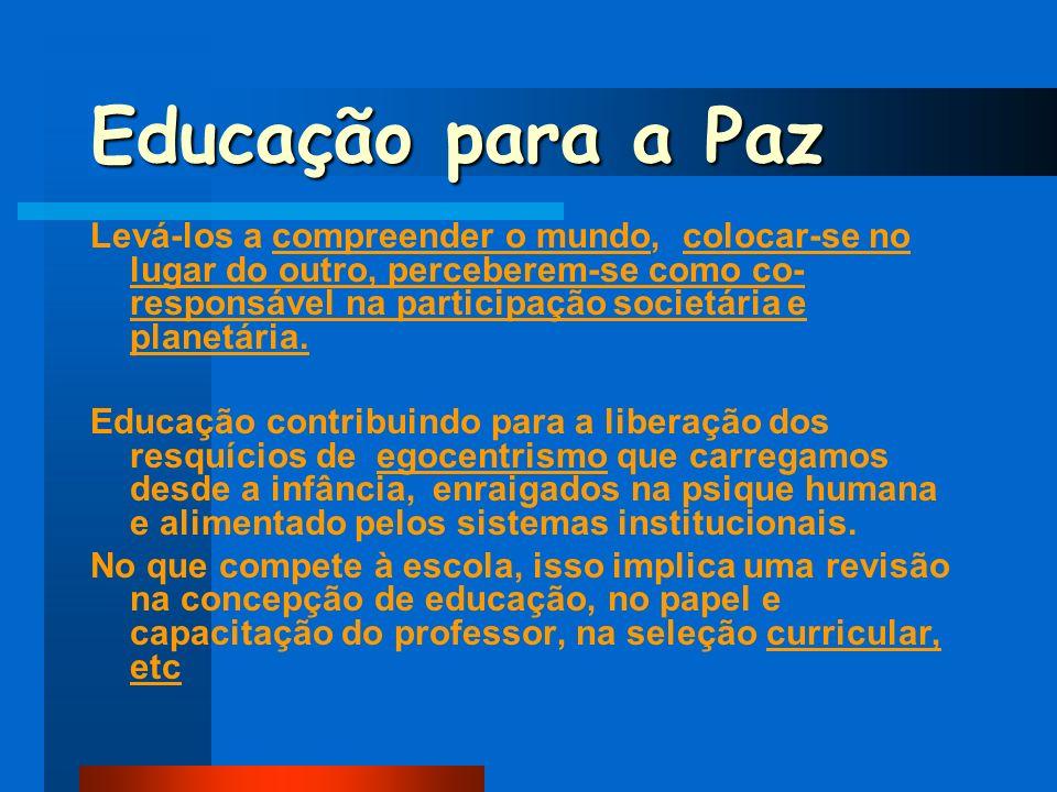 Educação para a Paz Levá-los a compreender o mundo, colocar-se no lugar do outro, perceberem-se como co- responsável na participação societária e plan