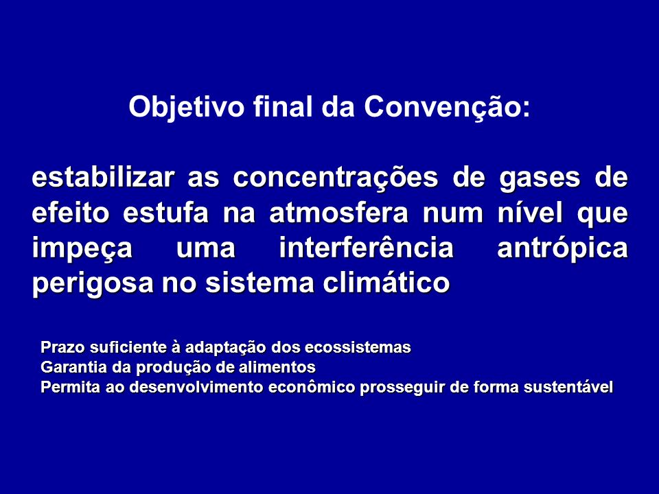 Objetivo final da Convenção: estabilizar as concentrações de gases de efeito estufa na atmosfera num nível que impeça uma interferência antrópica peri