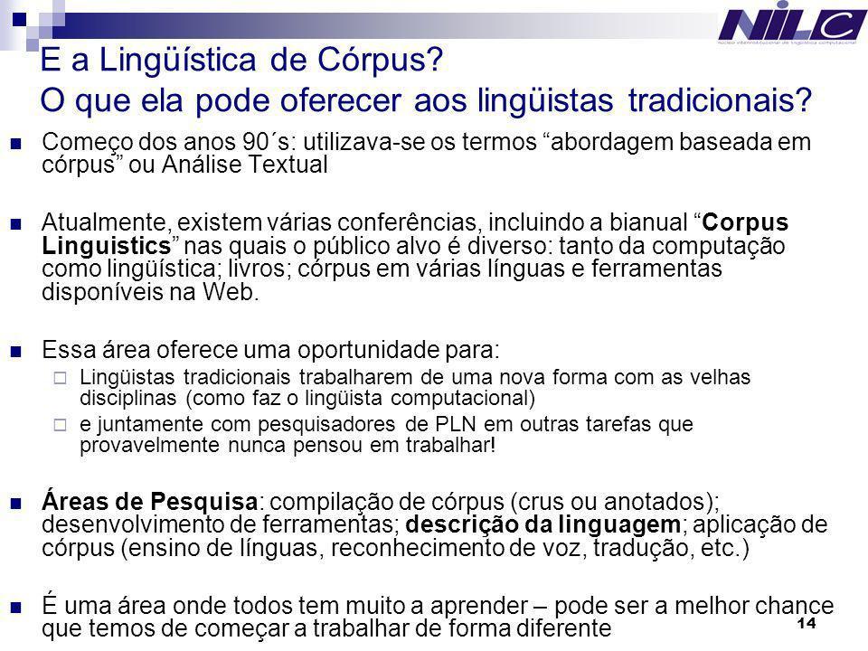 14 E a Lingüística de Córpus? O que ela pode oferecer aos lingüistas tradicionais? Começo dos anos 90´s: utilizava-se os termos abordagem baseada em c