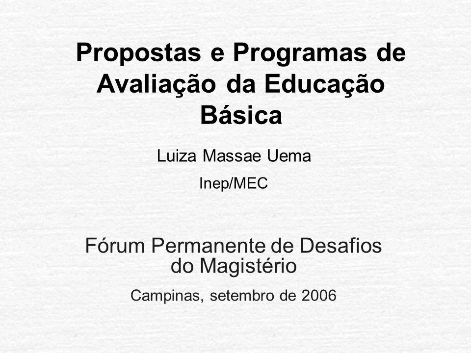 Propostas e Programas de Avaliação da Educação Básica Luiza Massae Uema Inep/MEC Fórum Permanente de Desafios do Magistério Campinas, setembro de 2006