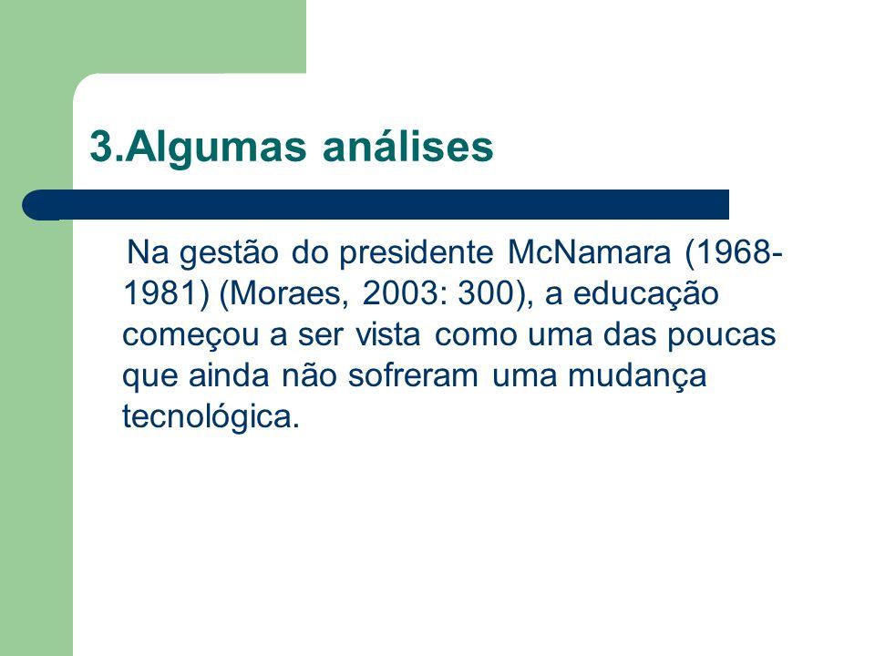 3.Algumas análises Na gestão do presidente McNamara (1968- 1981) (Moraes, 2003: 300), a educação começou a ser vista como uma das poucas que ainda não