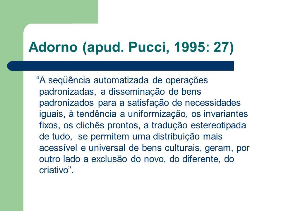 Adorno (apud. Pucci, 1995: 27) A seqüência automatizada de operações padronizadas, a disseminação de bens padronizados para a satisfação de necessidad