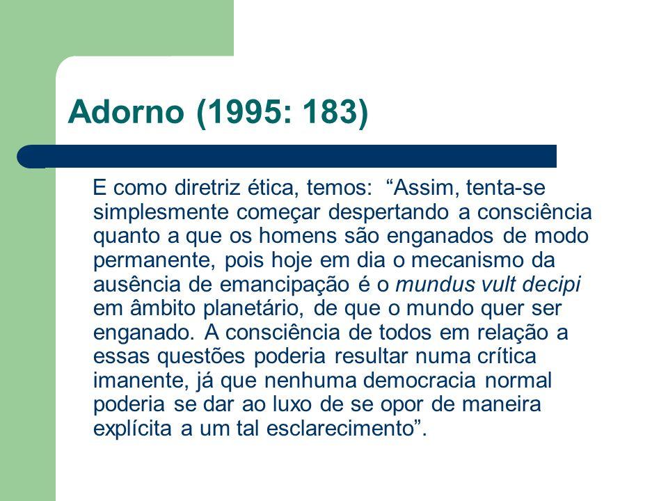 Adorno (1995: 183) E como diretriz ética, temos: Assim, tenta-se simplesmente começar despertando a consciência quanto a que os homens são enganados d