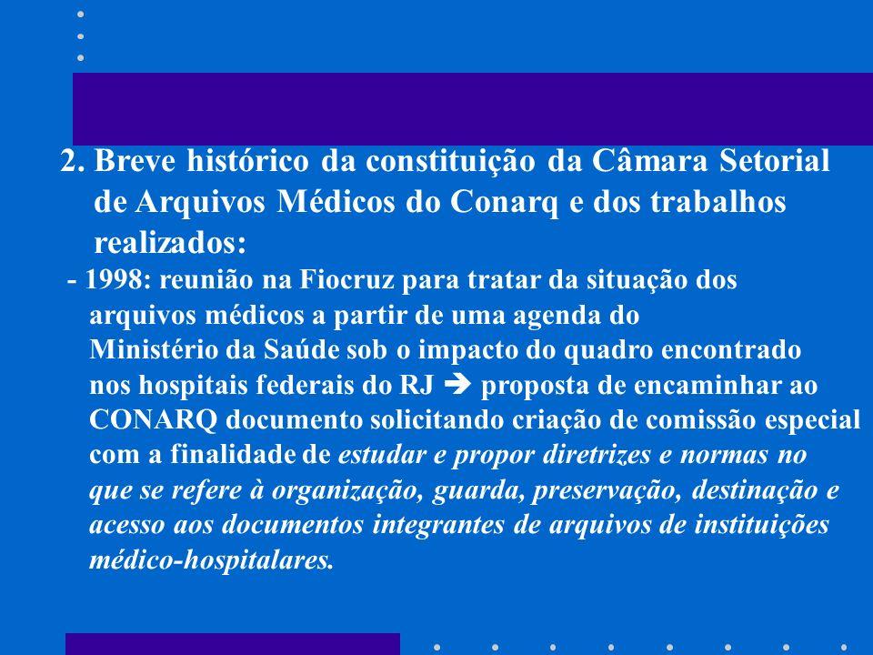 2. Breve histórico da constituição da Câmara Setorial de Arquivos Médicos do Conarq e dos trabalhos realizados: - 1998: reunião na Fiocruz para tratar