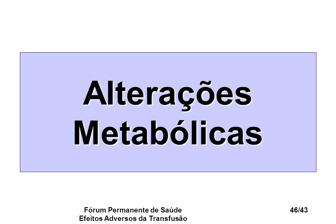 Fórum Permanente de Saúde Efeitos Adversos da Transfusão 46/43 Alterações Metabólicas