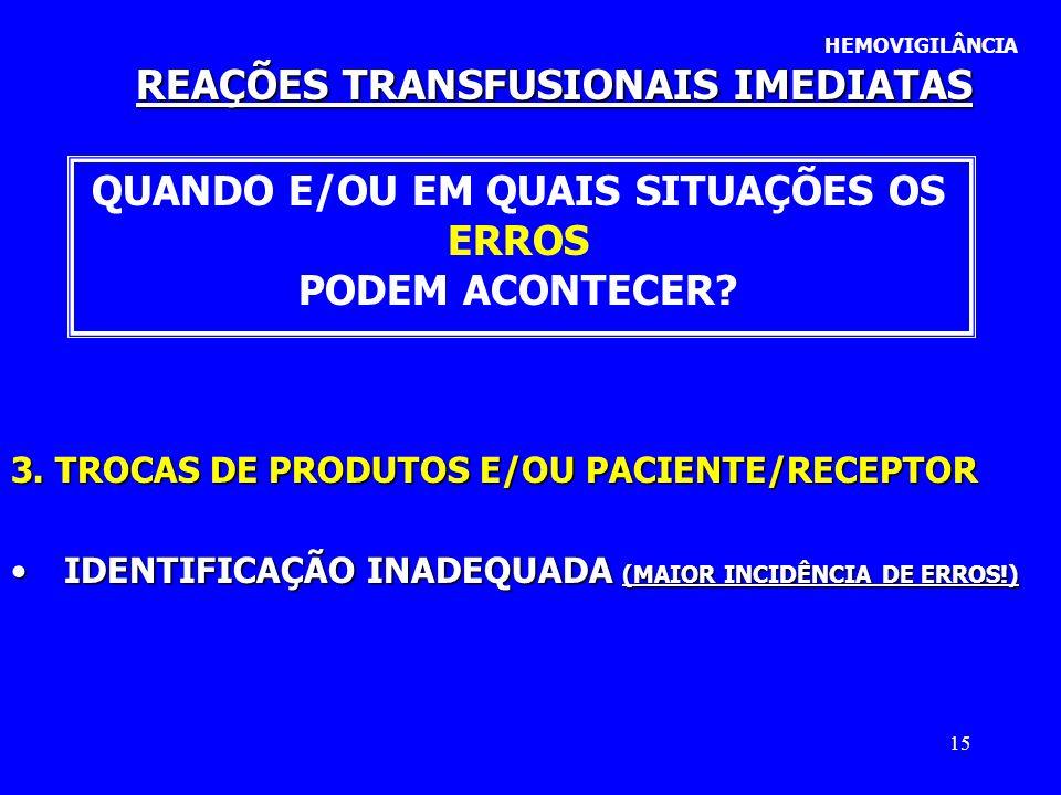 15 REAÇÕES TRANSFUSIONAIS IMEDIATAS HEMOVIGILÂNCIA QUANDO E/OU EM QUAIS SITUAÇÕES OS ERROS PODEM ACONTECER? 3. TROCAS DE PRODUTOS E/OU PACIENTE/RECEPT