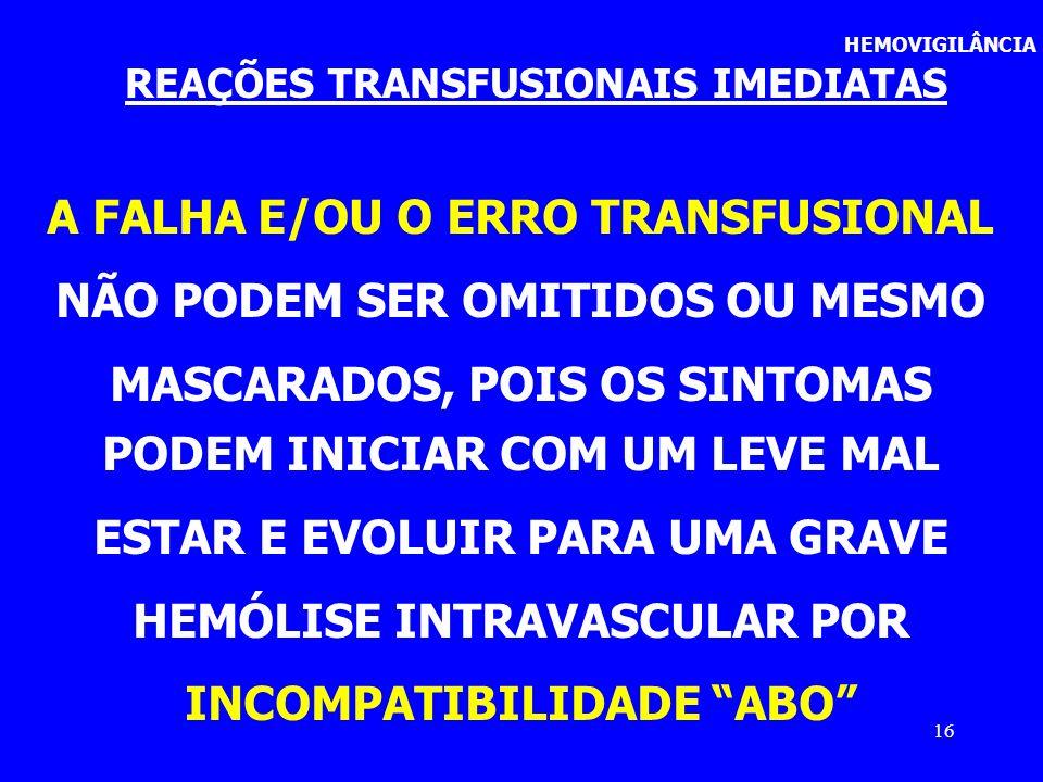 16 HEMOVIGILÂNCIA REAÇÕES TRANSFUSIONAIS IMEDIATAS A FALHA E/OU O ERRO TRANSFUSIONAL NÃO PODEM SER OMITIDOS OU MESMO MASCARADOS, POIS OS SINTOMAS PODE