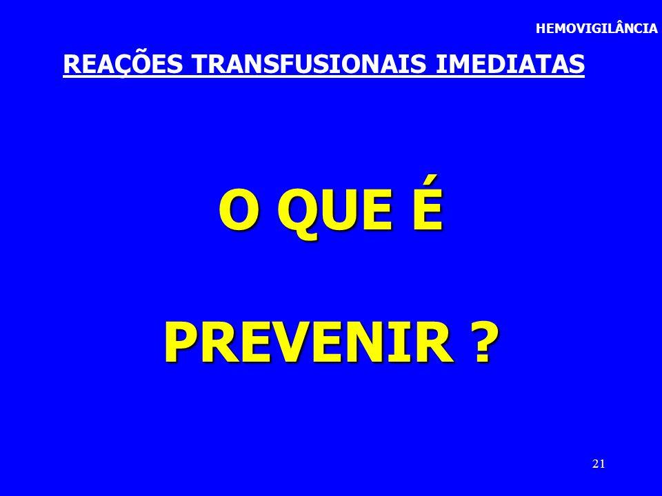 21 REAÇÕES TRANSFUSIONAIS IMEDIATAS HEMOVIGILÂNCIA O QUE É PREVENIR ?