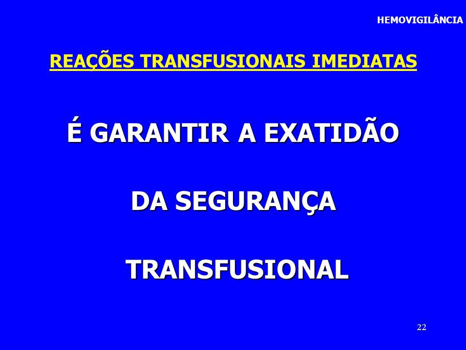 22 É GARANTIR A EXATIDÃO DA SEGURANÇA TRANSFUSIONAL TRANSFUSIONAL REAÇÕES TRANSFUSIONAIS IMEDIATAS HEMOVIGILÂNCIA