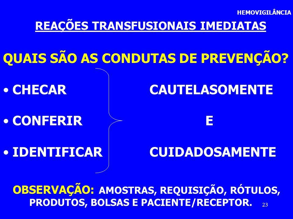 23 HEMOVIGILÂNCIA REAÇÕES TRANSFUSIONAIS IMEDIATAS QUAIS SÃO AS CONDUTAS DE PREVENÇÃO? CHECAR CAUTELASOMENTE CONFERIR E IDENTIFICAR CUIDADOSAMENTE OBS
