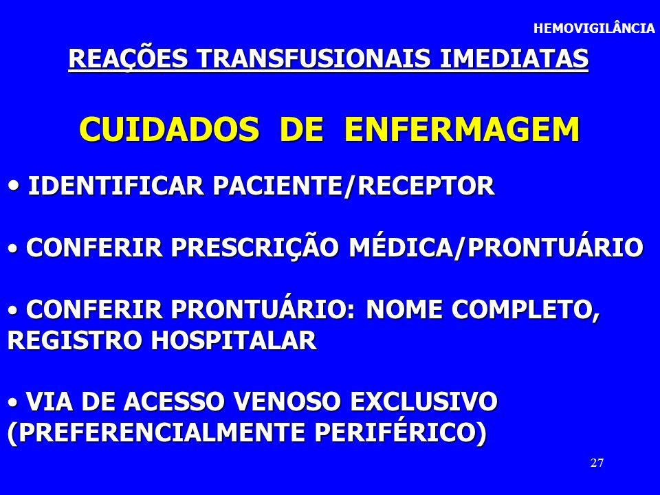 27 HEMOVIGILÂNCIA REAÇÕES TRANSFUSIONAIS IMEDIATAS CUIDADOS DE ENFERMAGEM IDENTIFICAR PACIENTE/RECEPTOR IDENTIFICAR PACIENTE/RECEPTOR CONFERIR PRESCRI