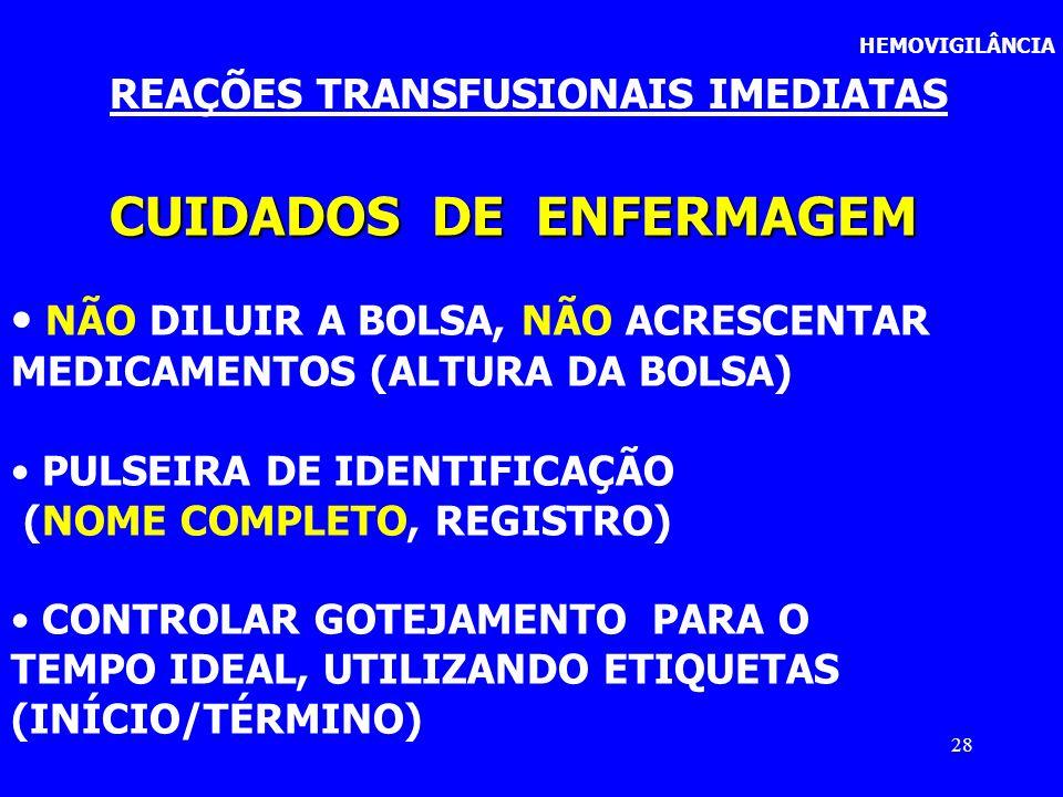 28 HEMOVIGILÂNCIA REAÇÕES TRANSFUSIONAIS IMEDIATAS CUIDADOS DE ENFERMAGEM NÃO DILUIR A BOLSA, NÃO ACRESCENTAR MEDICAMENTOS (ALTURA DA BOLSA) PULSEIRA