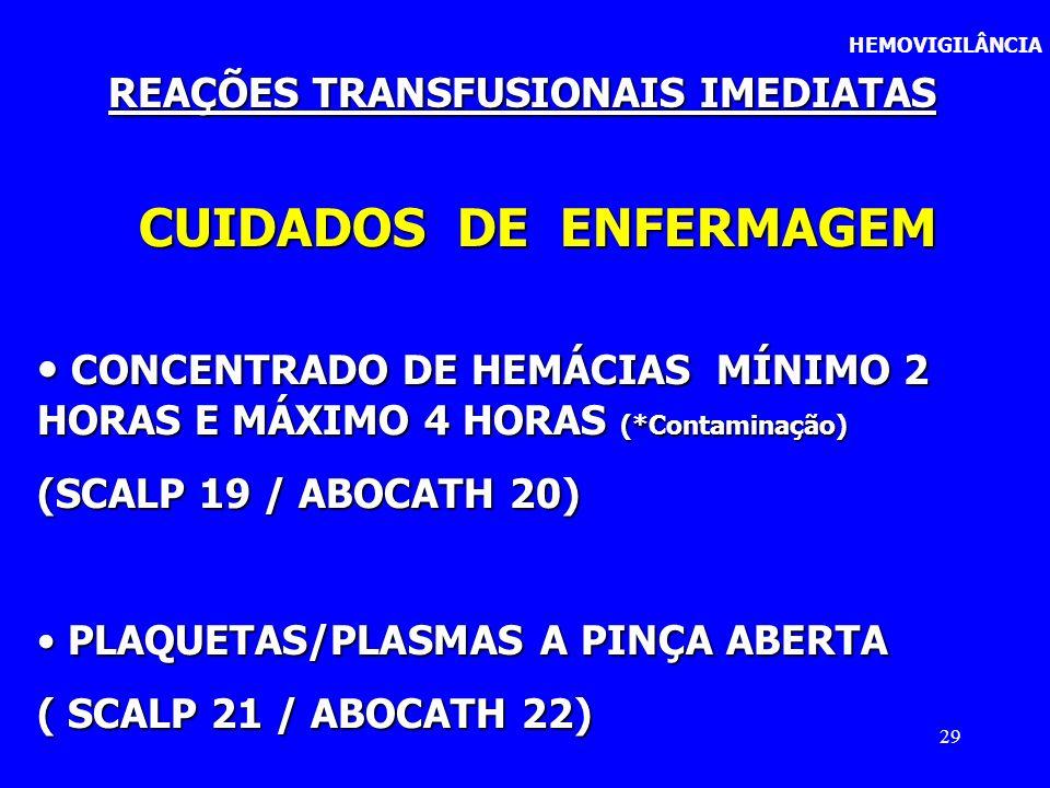 29 HEMOVIGILÂNCIA REAÇÕES TRANSFUSIONAIS IMEDIATAS CUIDADOS DE ENFERMAGEM CONCENTRADO DE HEMÁCIAS MÍNIMO 2 HORAS E MÁXIMO 4 HORAS (*Contaminação) CONC