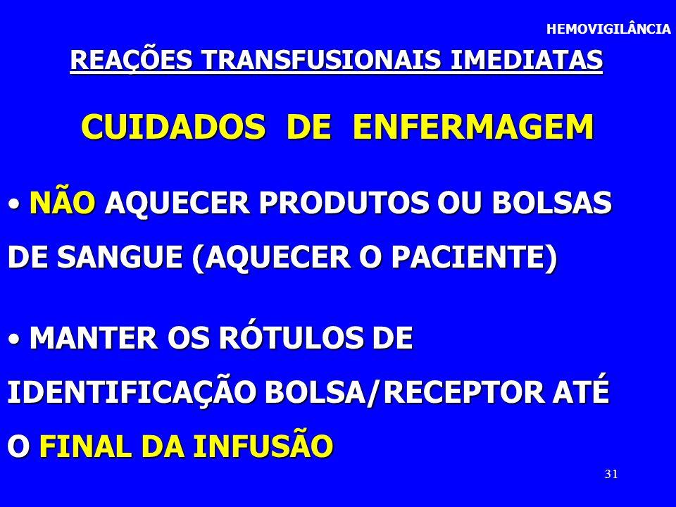 31 HEMOVIGILÂNCIA REAÇÕES TRANSFUSIONAIS IMEDIATAS CUIDADOS DE ENFERMAGEM NÃO AQUECER PRODUTOS OU BOLSAS NÃO AQUECER PRODUTOS OU BOLSAS DE SANGUE (AQU