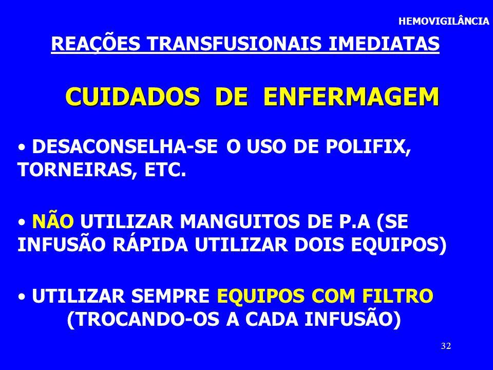 32 HEMOVIGILÂNCIA REAÇÕES TRANSFUSIONAIS IMEDIATAS CUIDADOS DE ENFERMAGEM DESACONSELHA-SE O USO DE POLIFIX, TORNEIRAS, ETC. NÃO UTILIZAR MANGUITOS DE