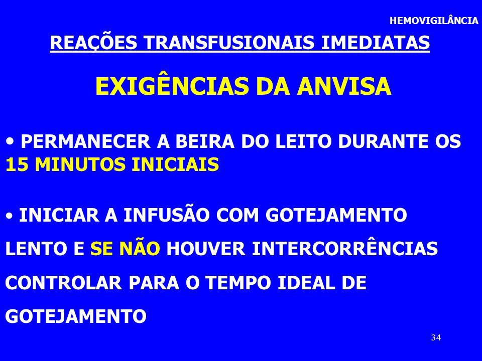 34 HEMOVIGILÂNCIA REAÇÕES TRANSFUSIONAIS IMEDIATAS EXIGÊNCIAS DA ANVISA PERMANECER A BEIRA DO LEITO DURANTE OS 15 MINUTOS INICIAIS INICIAR A INFUSÃO C