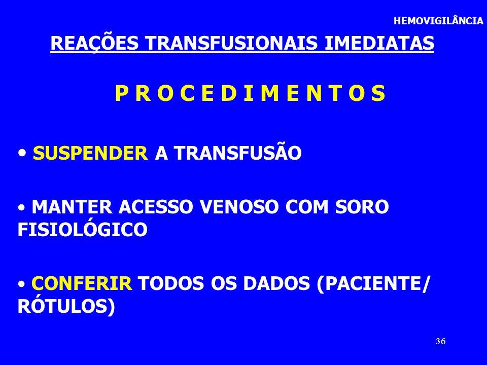36 HEMOVIGILÂNCIA REAÇÕES TRANSFUSIONAIS IMEDIATAS P R O C E D I M E N T O S SUSPENDER A TRANSFUSÃO MANTER ACESSO VENOSO COM SORO FISIOLÓGICO CONFERIR