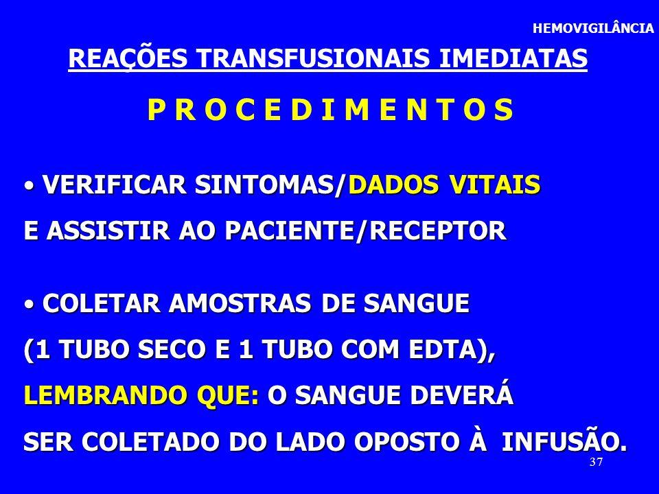 37 HEMOVIGILÂNCIA REAÇÕES TRANSFUSIONAIS IMEDIATAS P R O C E D I M E N T O S VERIFICAR SINTOMAS/DADOS VITAIS VERIFICAR SINTOMAS/DADOS VITAIS E ASSISTI