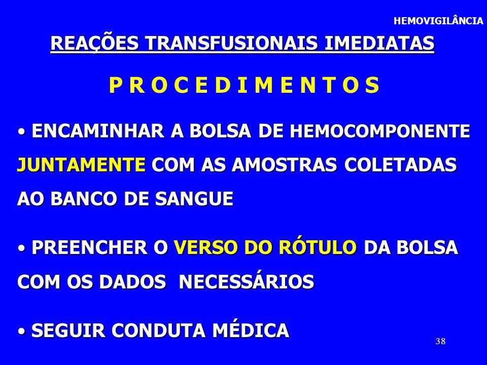 38 HEMOVIGILÂNCIA REAÇÕES TRANSFUSIONAIS IMEDIATAS P R O C E D I M E N T O S ENCAMINHAR A BOLSA DE HEMOCOMPONENTE ENCAMINHAR A BOLSA DE HEMOCOMPONENTE