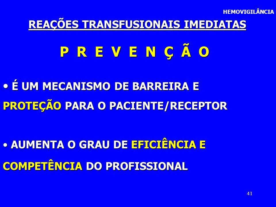 41 HEMOVIGILÂNCIA REAÇÕES TRANSFUSIONAIS IMEDIATAS P R E V E N Ç Ã O É UM MECANISMO DE BARREIRA E É UM MECANISMO DE BARREIRA E PROTEÇÃO PARA O PACIENT