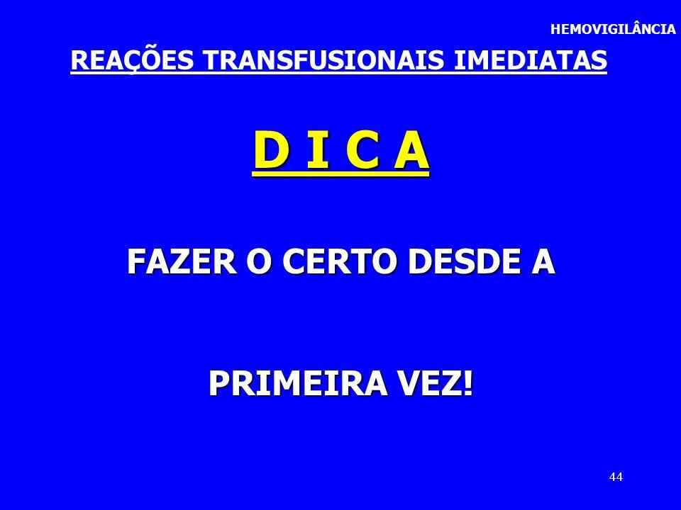44 HEMOVIGILÂNCIA REAÇÕES TRANSFUSIONAIS IMEDIATAS D I C A FAZER O CERTO DESDE A PRIMEIRA VEZ!