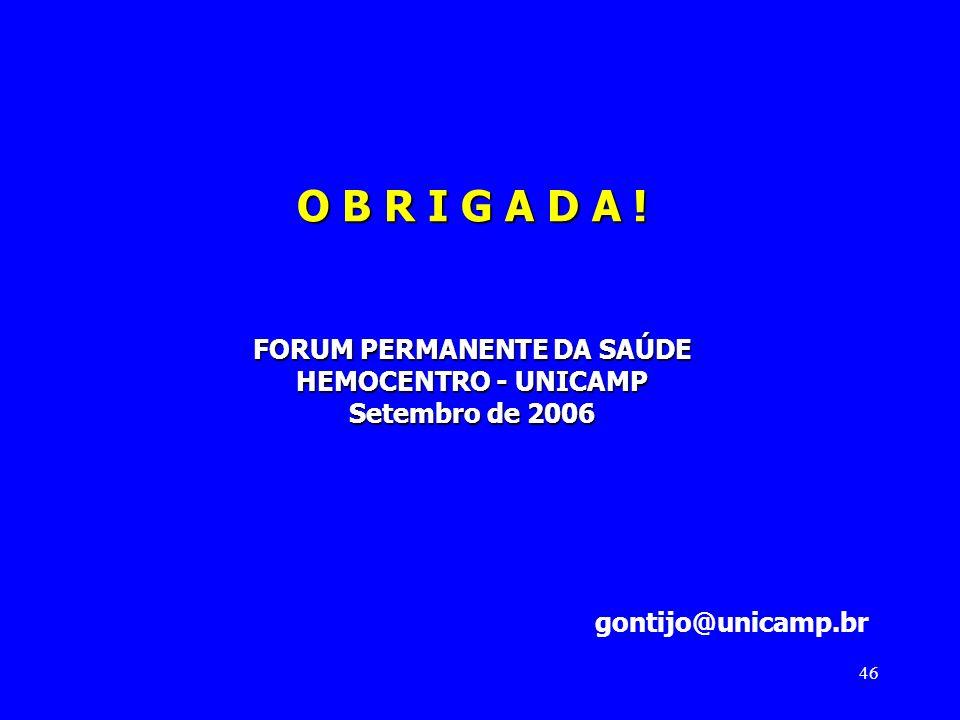 46 O B R I G A D A ! FORUM PERMANENTE DA SAÚDE HEMOCENTRO - UNICAMP Setembro de 2006 gontijo@unicamp.br