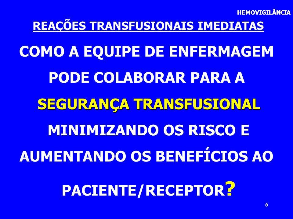 27 HEMOVIGILÂNCIA REAÇÕES TRANSFUSIONAIS IMEDIATAS CUIDADOS DE ENFERMAGEM IDENTIFICAR PACIENTE/RECEPTOR IDENTIFICAR PACIENTE/RECEPTOR CONFERIR PRESCRIÇÃO MÉDICA/PRONTUÁRIO CONFERIR PRESCRIÇÃO MÉDICA/PRONTUÁRIO CONFERIR PRONTUÁRIO: NOME COMPLETO, REGISTRO HOSPITALAR CONFERIR PRONTUÁRIO: NOME COMPLETO, REGISTRO HOSPITALAR VIA DE ACESSO VENOSO EXCLUSIVO (PREFERENCIALMENTE PERIFÉRICO) VIA DE ACESSO VENOSO EXCLUSIVO (PREFERENCIALMENTE PERIFÉRICO)