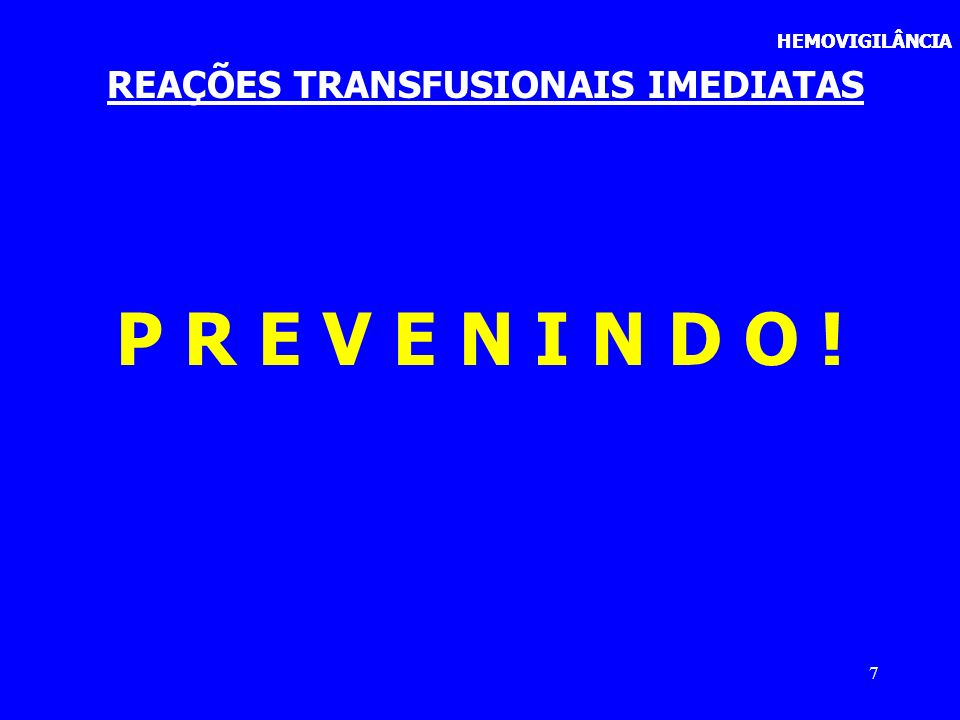 7 REAÇÕES TRANSFUSIONAIS IMEDIATAS P R E V E N I N D O ! HEMOVIGILÂNCIA