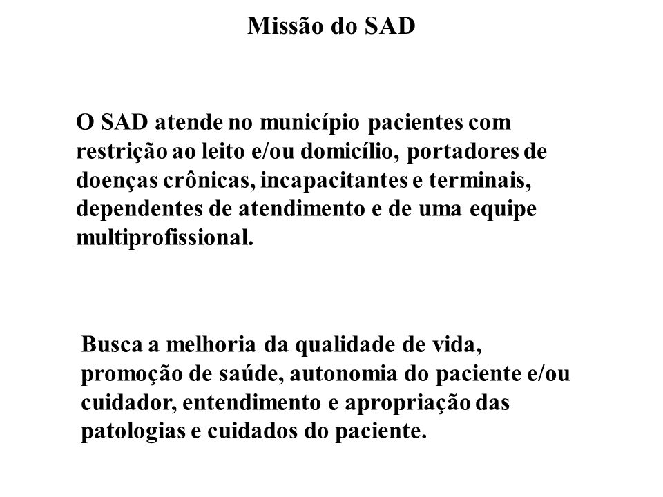 Missão do SAD O SAD atende no município pacientes com restrição ao leito e/ou domicílio, portadores de doenças crônicas, incapacitantes e terminais, d