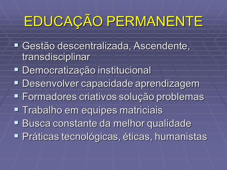 EDUCAÇÃO PERMANENTE Gestão descentralizada, Ascendente, transdisciplinar Gestão descentralizada, Ascendente, transdisciplinar Democratização instituci