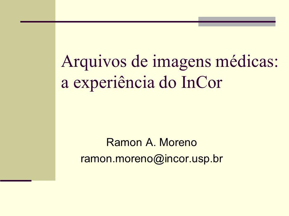 Arquivos de imagens médicas: a experiência do InCor Ramon A. Moreno ramon.moreno@incor.usp.br