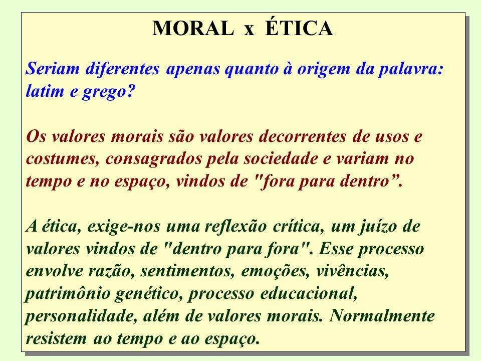 MORAL x ÉTICA Seriam diferentes apenas quanto à origem da palavra: latim e grego.