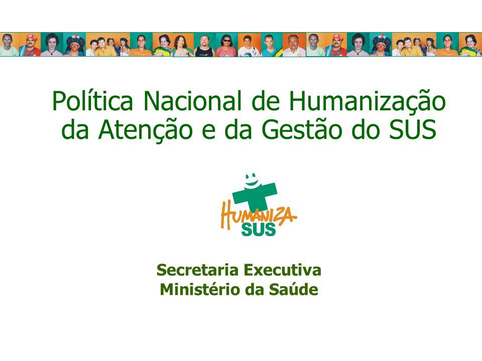 Política Nacional de Humanização da Atenção e da Gestão do SUS Secretaria Executiva Ministério da Saúde