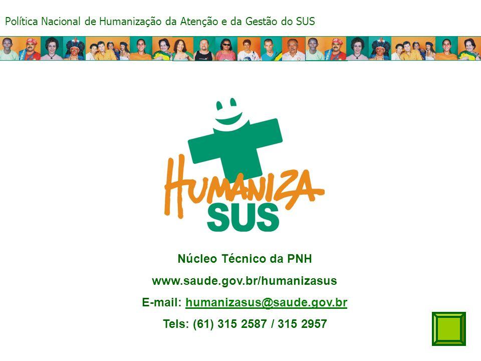 Política Nacional de Humanização da Atenção e da Gestão do SUS Núcleo Técnico da PNH www.saude.gov.br/humanizasus E-mail: humanizasus@saude.gov.brhumanizasus@saude.gov.br Tels: (61) 315 2587 / 315 2957