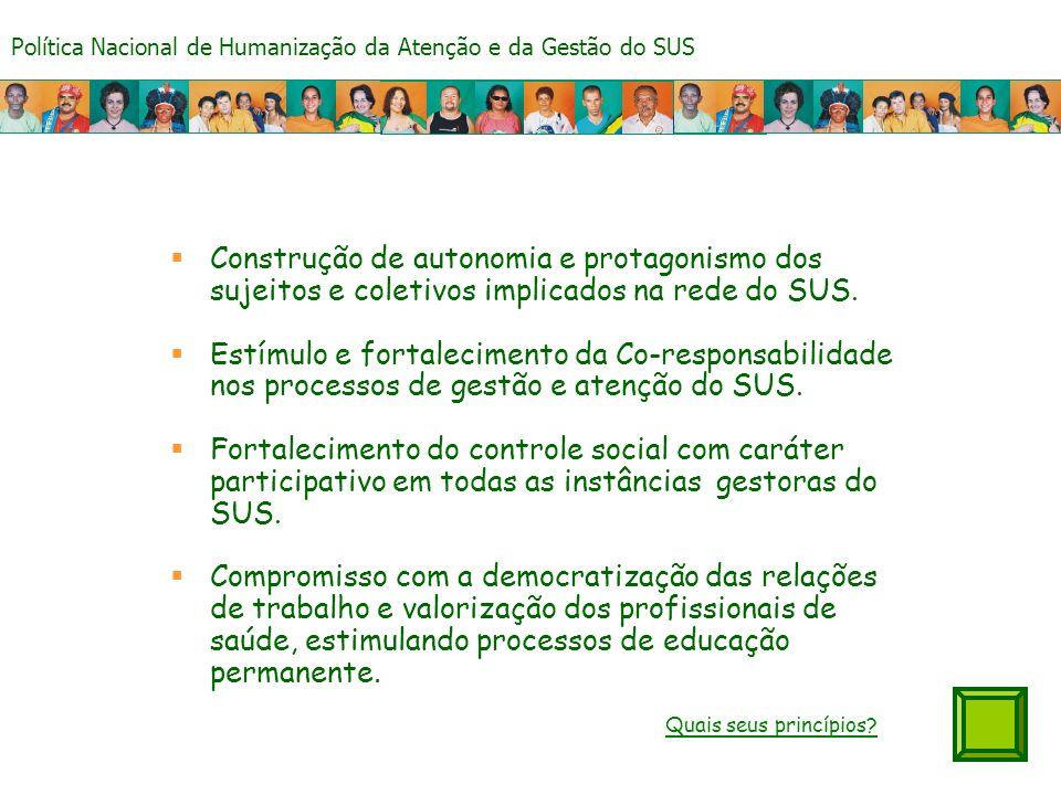 Política Nacional de Humanização da Atenção e da Gestão do SUS Construção de autonomia e protagonismo dos sujeitos e coletivos implicados na rede do SUS.