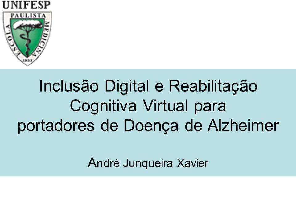 Inclusão Digital e Reabilitação Cognitiva Virtual para portadores de Doença de Alzheimer A ndré Junqueira Xavier