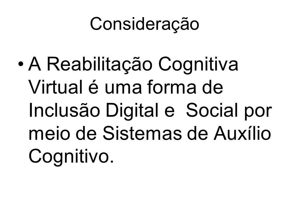 Consideração A Reabilitação Cognitiva Virtual é uma forma de Inclusão Digital e Social por meio de Sistemas de Auxílio Cognitivo.