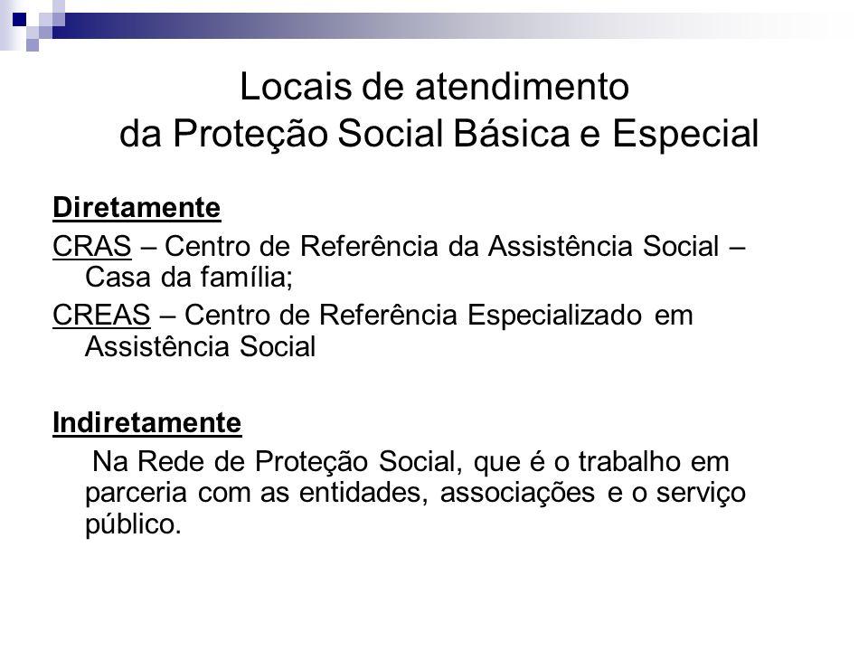 Locais de atendimento da Proteção Social Básica e Especial Diretamente CRAS – Centro de Referência da Assistência Social – Casa da família; CREAS – Ce