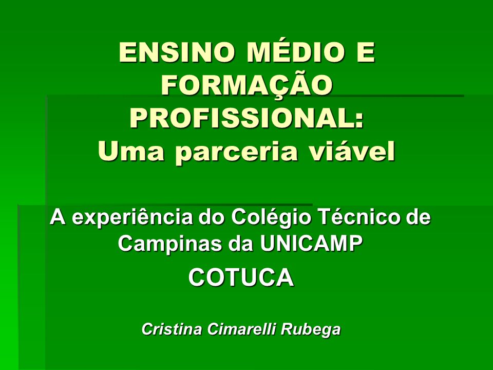 ENSINO MÉDIO E FORMAÇÃO PROFISSIONAL: Uma parceria viável A experiência do Colégio Técnico de Campinas da UNICAMP COTUCA Cristina Cimarelli Rubega