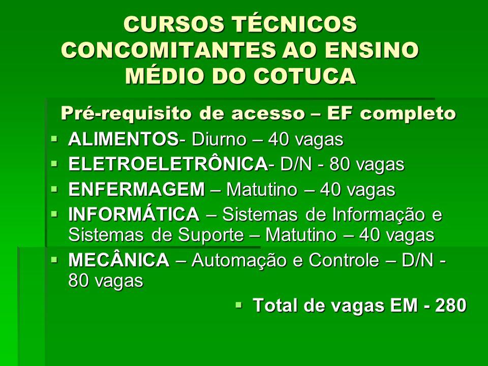 CURSOS TÉCNICOS CONCOMITANTES AO ENSINO MÉDIO DO COTUCA Pré-requisito de acesso – EF completo ALIMENTOS- Diurno – 40 vagas ALIMENTOS- Diurno – 40 vagas ELETROELETRÔNICA- D/N - 80 vagas ELETROELETRÔNICA- D/N - 80 vagas ENFERMAGEM – Matutino – 40 vagas ENFERMAGEM – Matutino – 40 vagas INFORMÁTICA – Sistemas de Informação e Sistemas de Suporte – Matutino – 40 vagas INFORMÁTICA – Sistemas de Informação e Sistemas de Suporte – Matutino – 40 vagas MECÂNICA – Automação e Controle – D/N - 80 vagas MECÂNICA – Automação e Controle – D/N - 80 vagas Total de vagas EM - 280 Total de vagas EM - 280